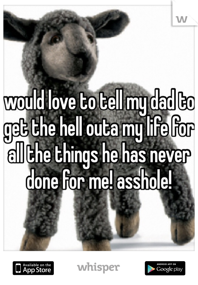 would love to tell my dad to get the hell outa my life for all the things he has never done for me! asshole!