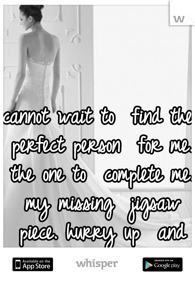 cannot wait to  find the perfect person  for me. the one to  complete me. my missing  jigsaw piece. hurry up  and find me!