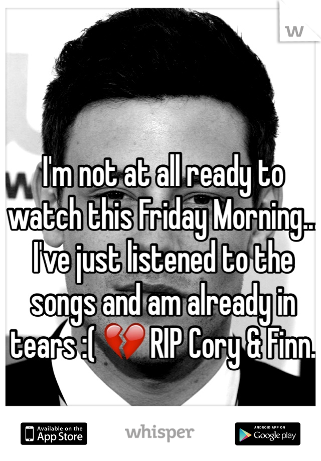 I'm not at all ready to watch this Friday Morning... I've just listened to the songs and am already in tears :( 💔 RIP Cory & Finn.