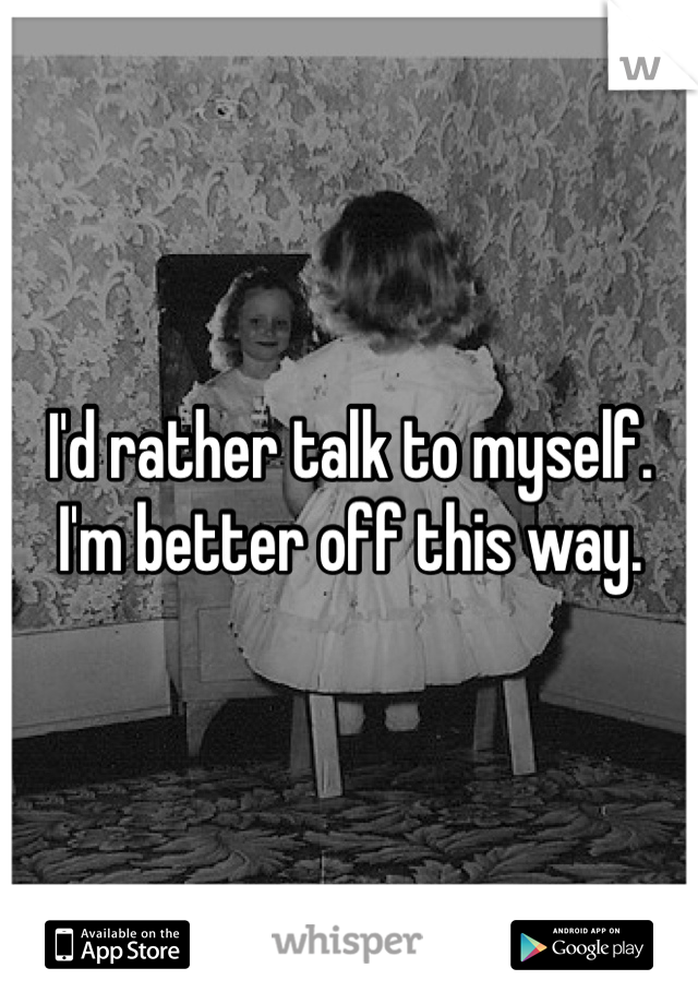 I'd rather talk to myself. I'm better off this way.