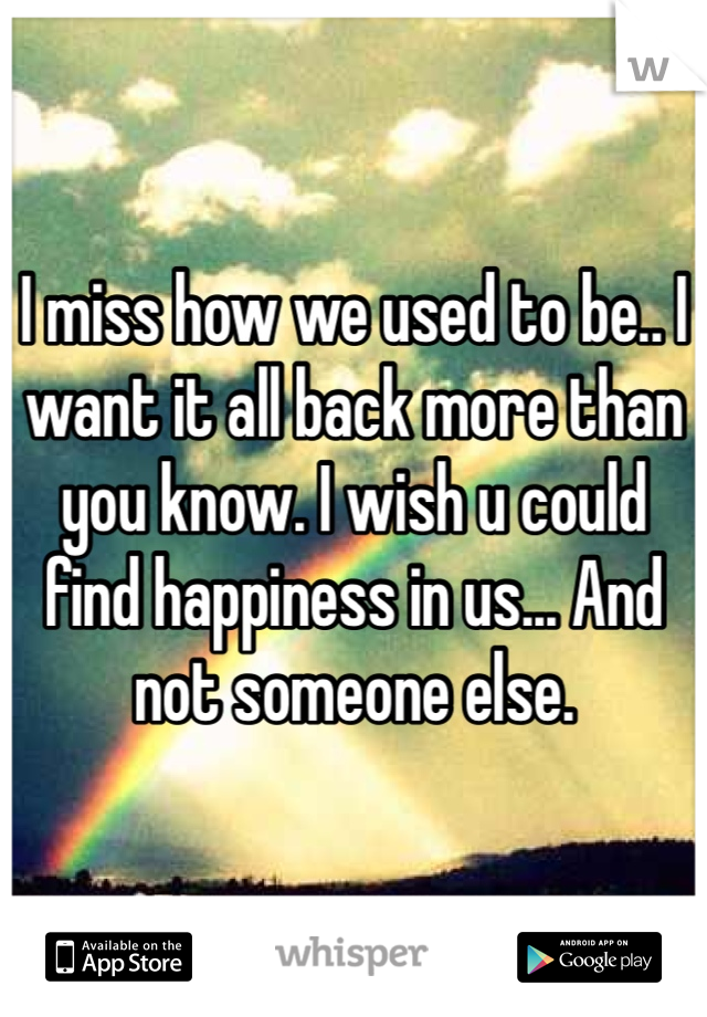 I miss how we used to be.. I want it all back more than you know. I wish u could find happiness in us... And not someone else.