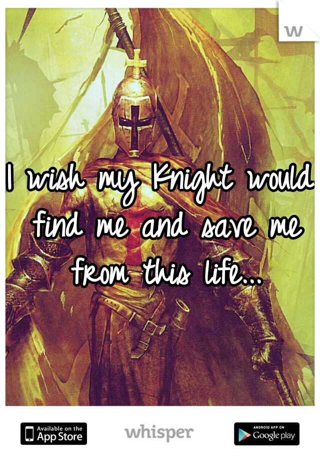 I wish my Knight would find me and save me from this life...