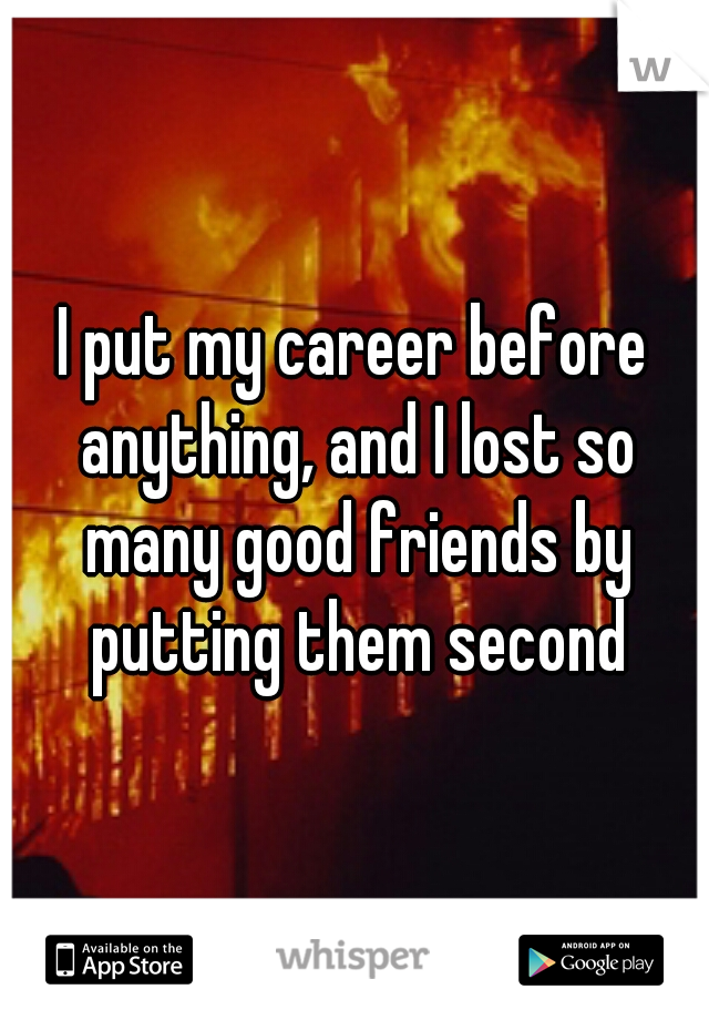 I put my career before anything, and I lost so many good friends by putting them second