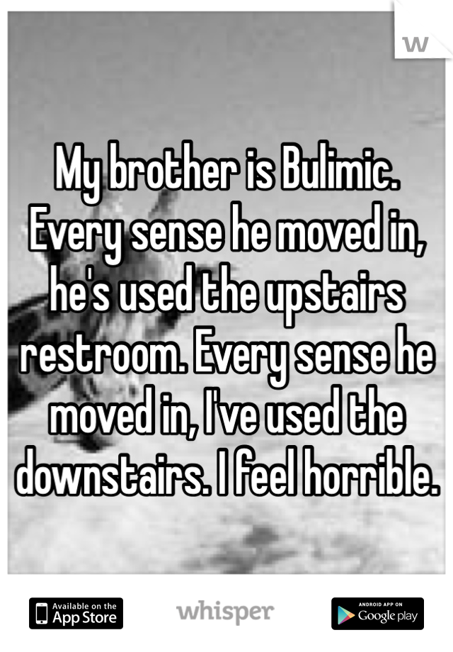 My brother is Bulimic. Every sense he moved in, he's used the upstairs restroom. Every sense he moved in, I've used the downstairs. I feel horrible.