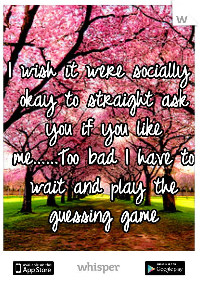 I wish it were socially okay to straight ask you if you like me......Too bad I have to wait and play the guessing game