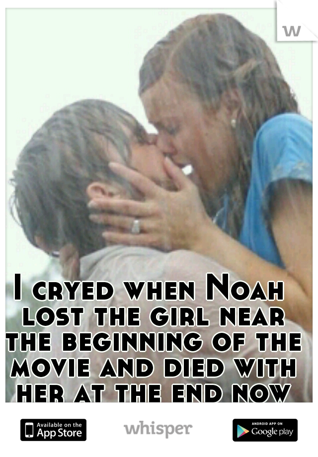 I cryed when Noah lost the girl near the beginning of the movie and died with her at the end now thats love