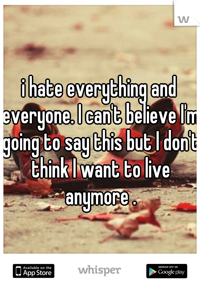 i hate everything and everyone. I can't believe I'm going to say this but I don't think I want to live anymore .