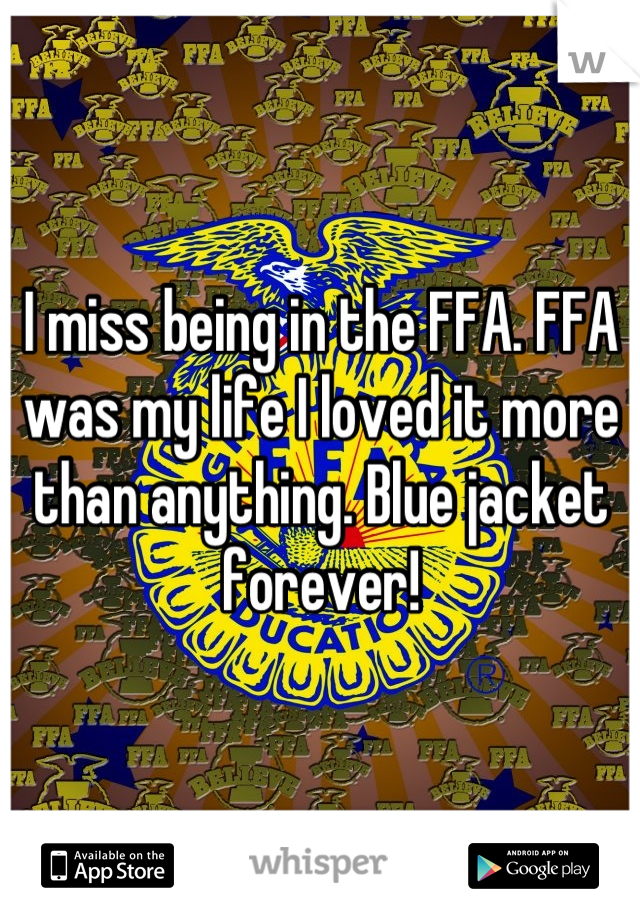 I miss being in the FFA. FFA was my life I loved it more than anything. Blue jacket forever!