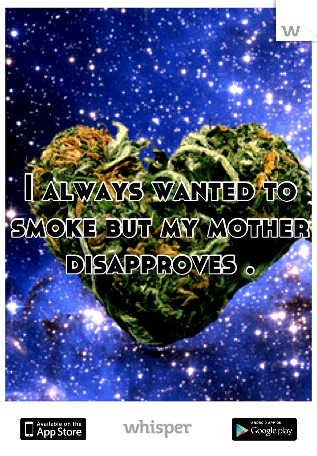 I always wanted to smoke but my mother disapproves .