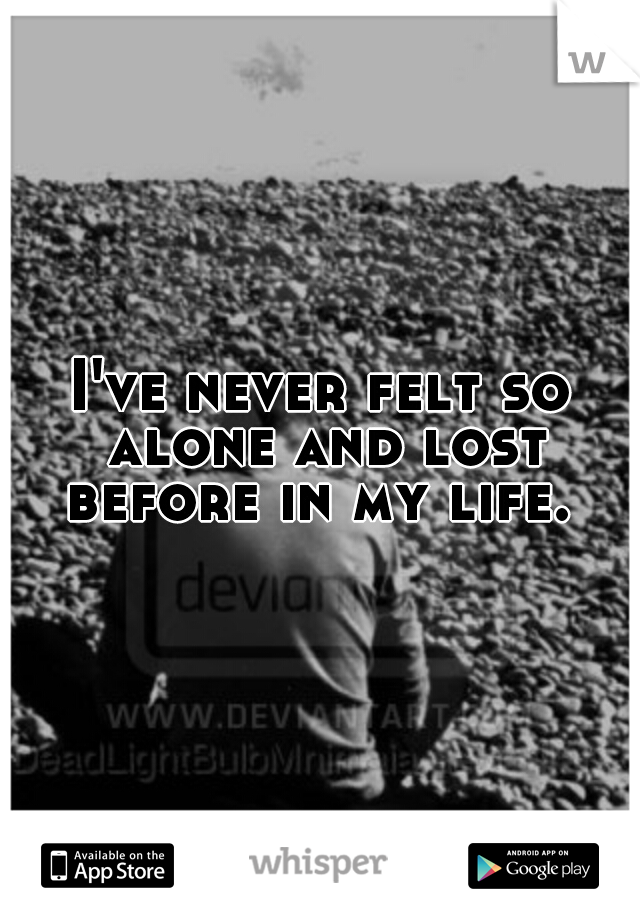 I've never felt so alone and lost before in my life.