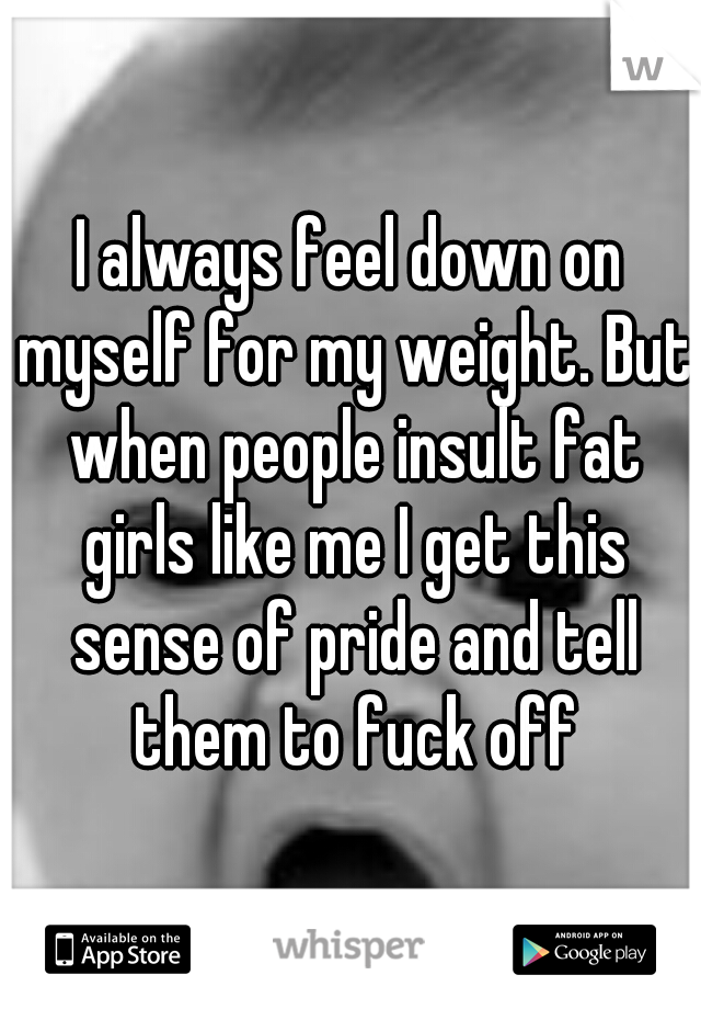 I always feel down on myself for my weight. But when people insult fat girls like me I get this sense of pride and tell them to fuck off