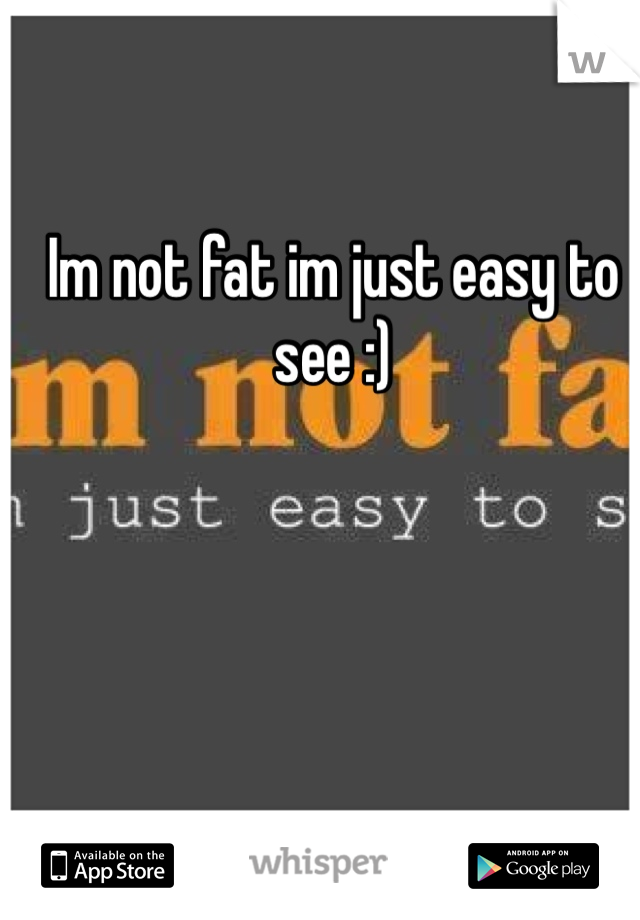 Im not fat im just easy to see :)