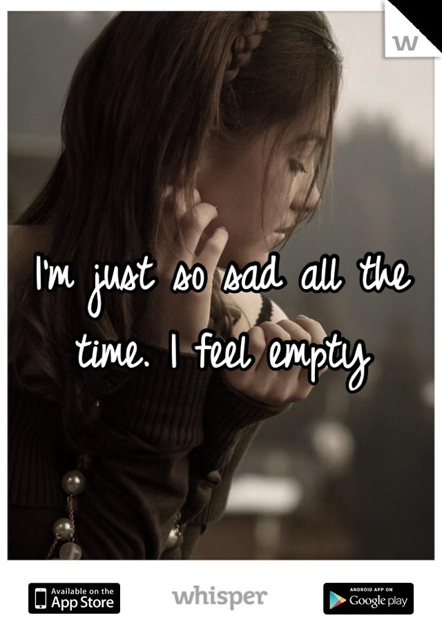 I'm just so sad all the time. I feel empty