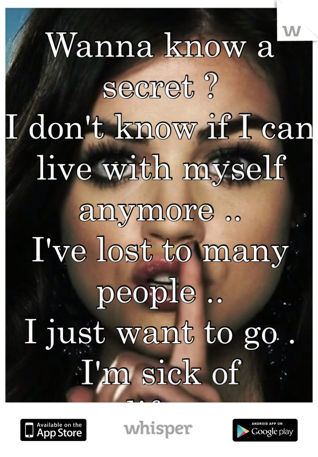 Wanna know a secret ?  I don't know if I can live with myself anymore ..  I've lost to many people ..  I just want to go . I'm sick of life .
