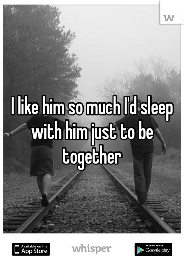 I like him so much I'd sleep with him just to be together