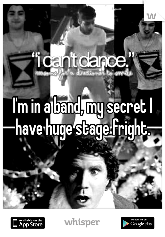 I'm in a band, my secret I have huge stage fright.