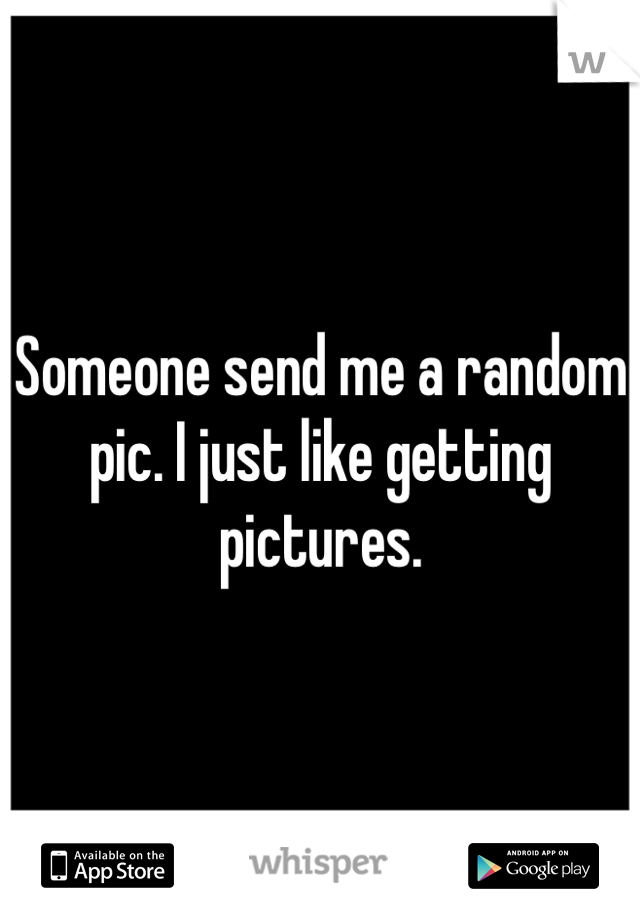 Someone send me a random pic. I just like getting pictures.
