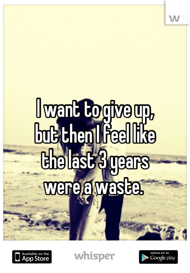 I want to give up, but then I feel like the last 3 years were a waste.