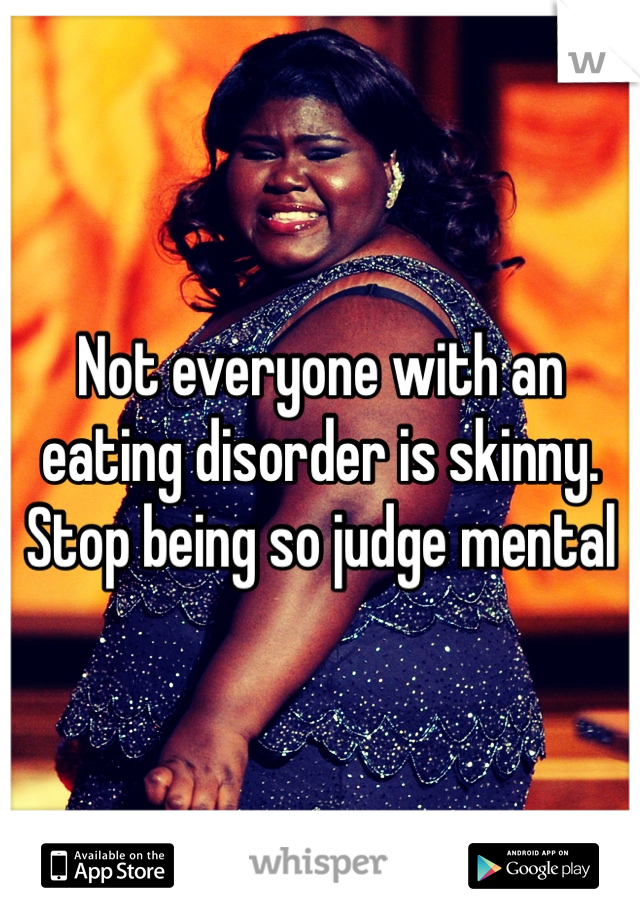Not everyone with an eating disorder is skinny. Stop being so judge mental
