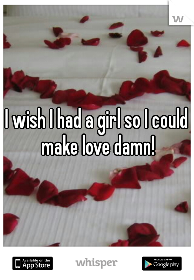 I wish I had a girl so I could make love damn!