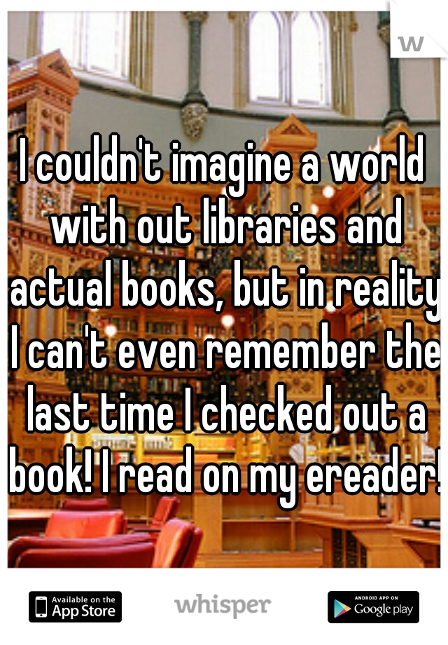 I couldn't imagine a world with out libraries and actual books, but in reality I can't even remember the last time I checked out a book! I read on my ereader!