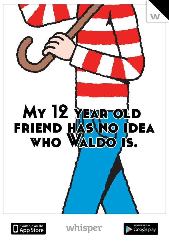 My 12 year old friend has no idea who Waldo is.