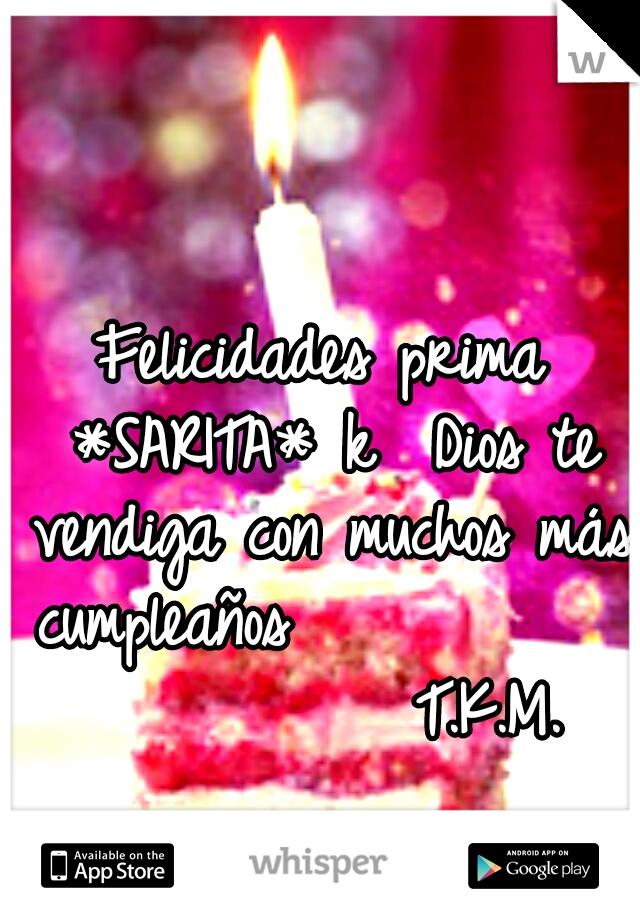 Felicidades prima *SARITA* k  Dios te vendiga con muchos más cumpleaños                      T.K.M.