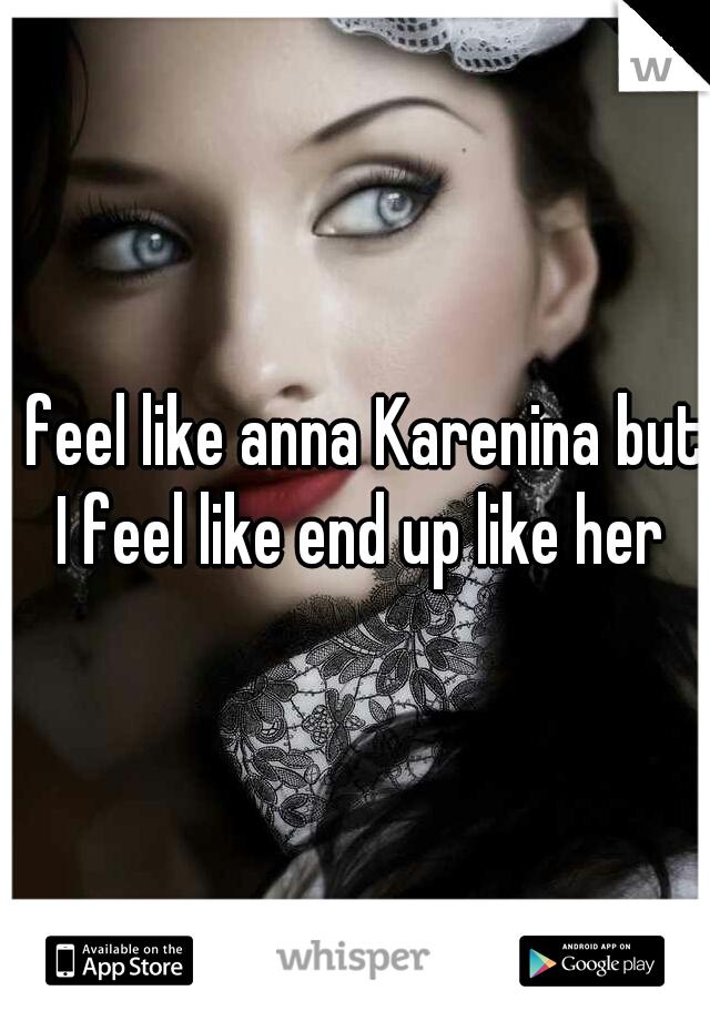 I feel like anna Karenina but I feel like end up like her