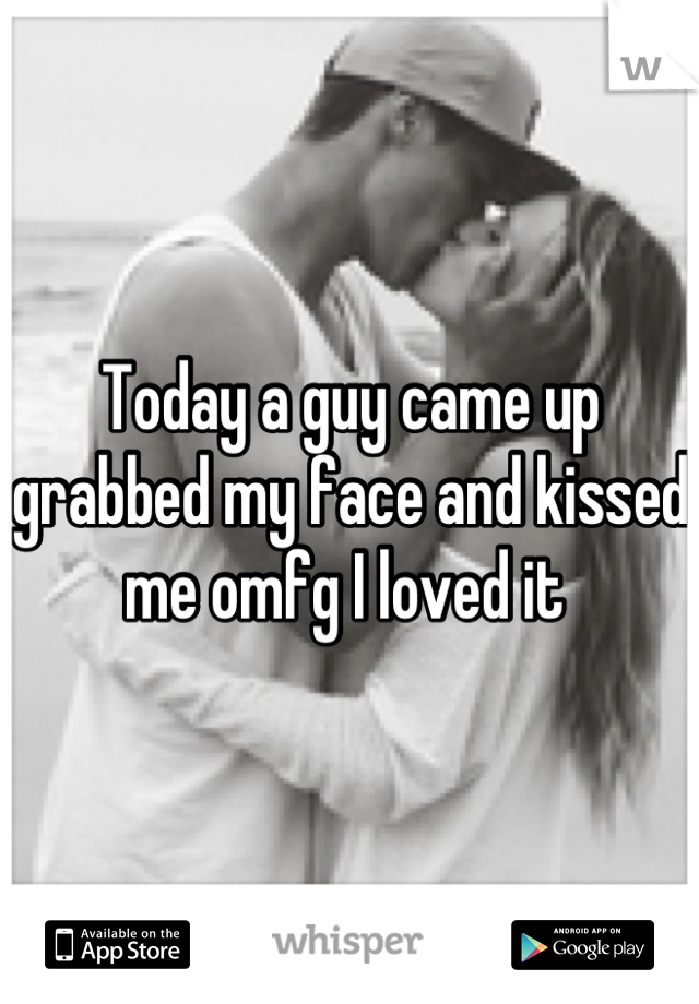 Today a guy came up grabbed my face and kissed me omfg I loved it