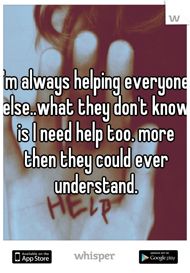 I'm always helping everyone else..what they don't know is I need help too. more then they could ever understand.