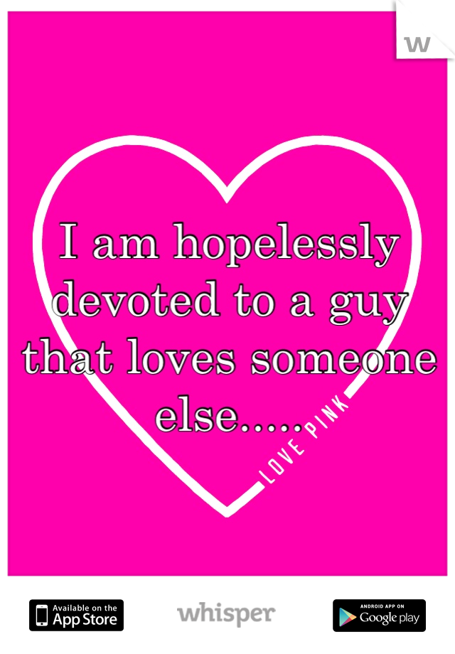 I am hopelessly devoted to a guy that loves someone else.....