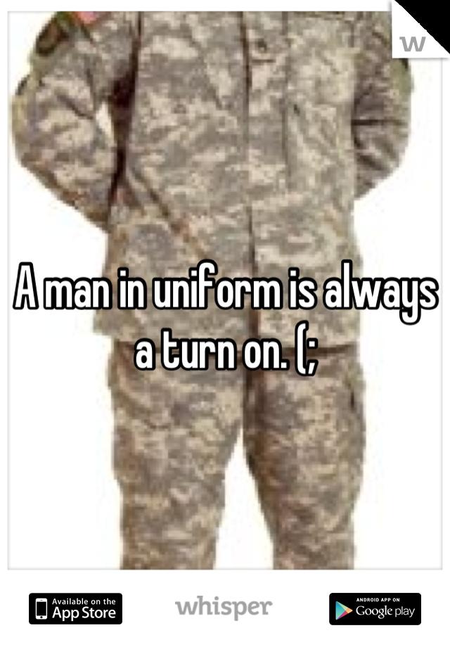 A man in uniform is always a turn on. (;