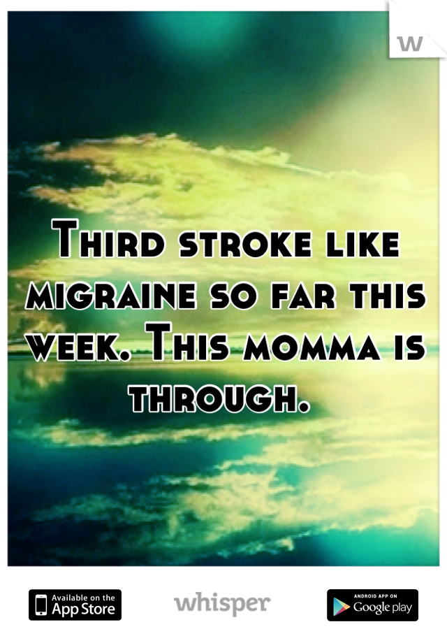 Third stroke like migraine so far this week. This momma is through.