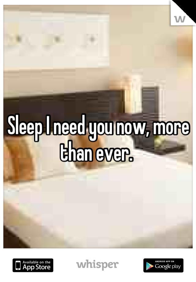 Sleep I need you now, more than ever.