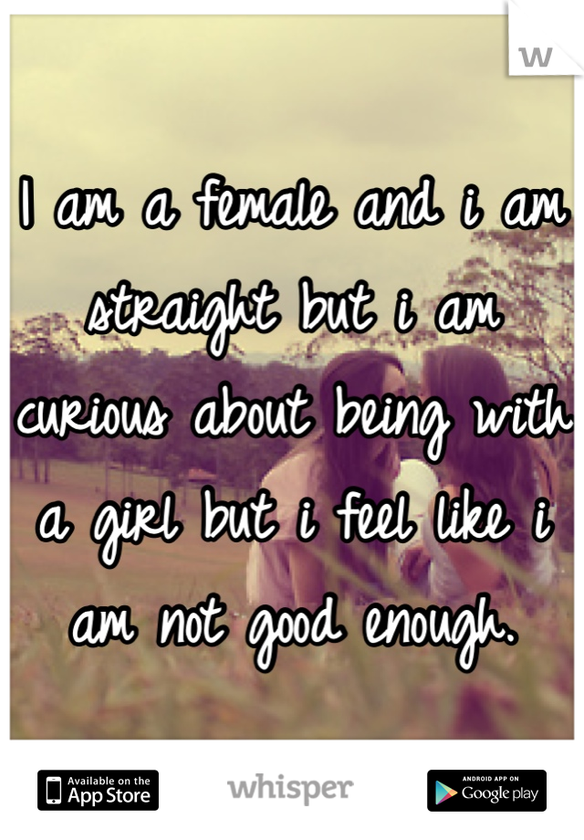 I am a female and i am straight but i am curious about being with a girl but i feel like i am not good enough.