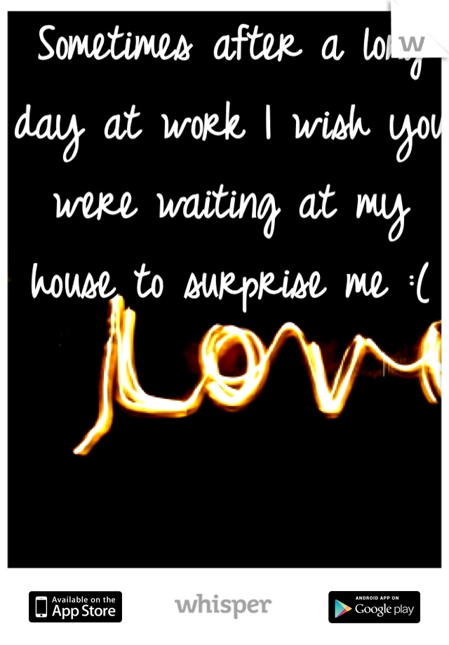 Sometimes after a long day at work I wish you were waiting at my house to surprise me :(