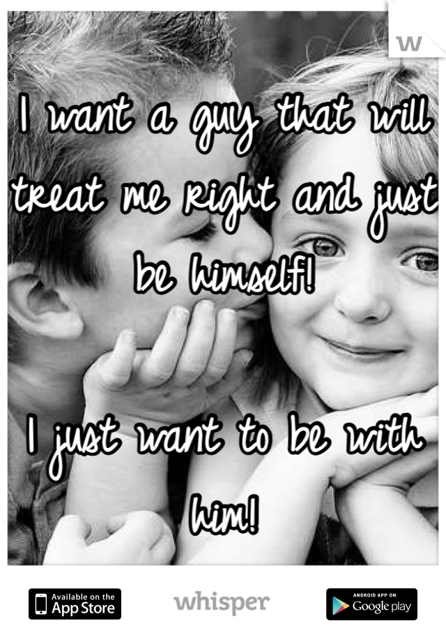 I want a guy that will treat me right and just be himself!   I just want to be with him!