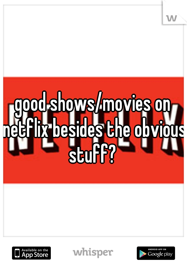 good shows/movies on netflix besides the obvious stuff?