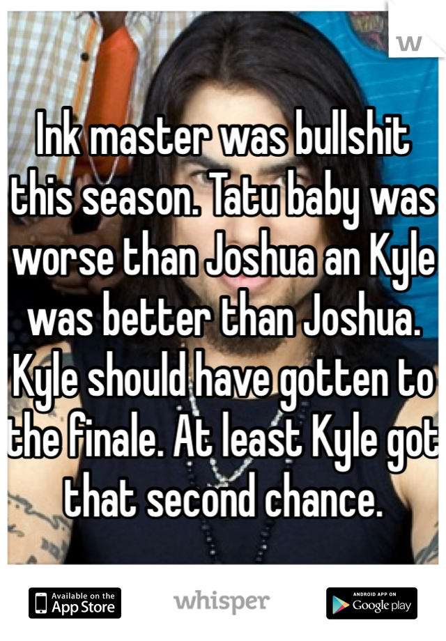 Ink master was bullshit this season. Tatu baby was worse than Joshua an Kyle was better than Joshua. Kyle should have gotten to the finale. At least Kyle got that second chance.