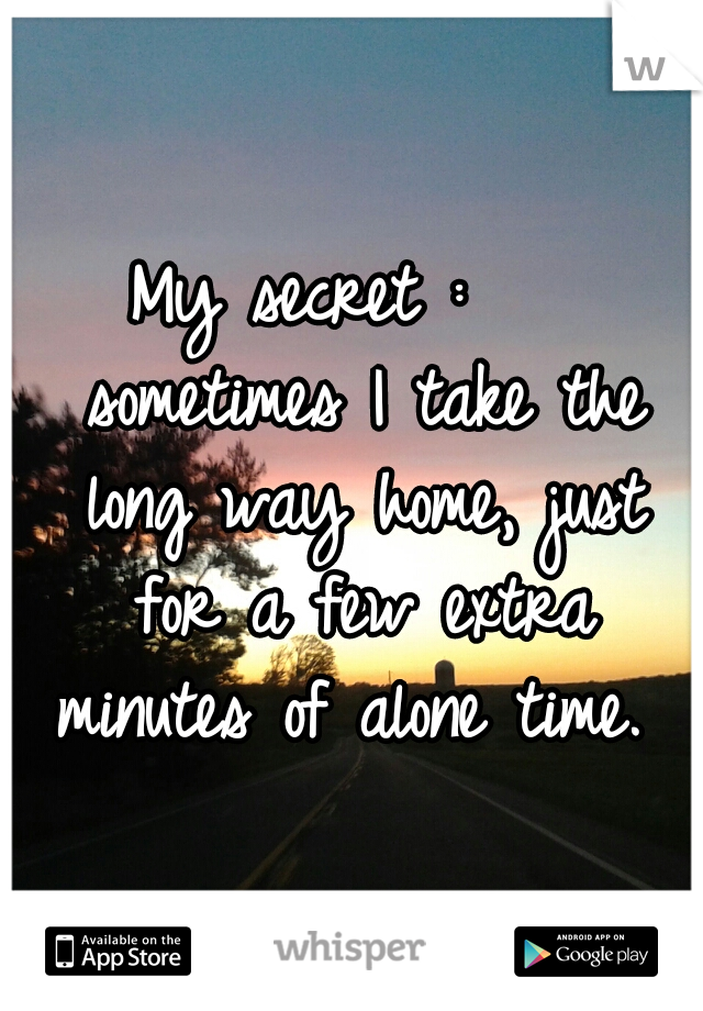 My secret :    sometimes I take the long way home, just for a few extra minutes of alone time.