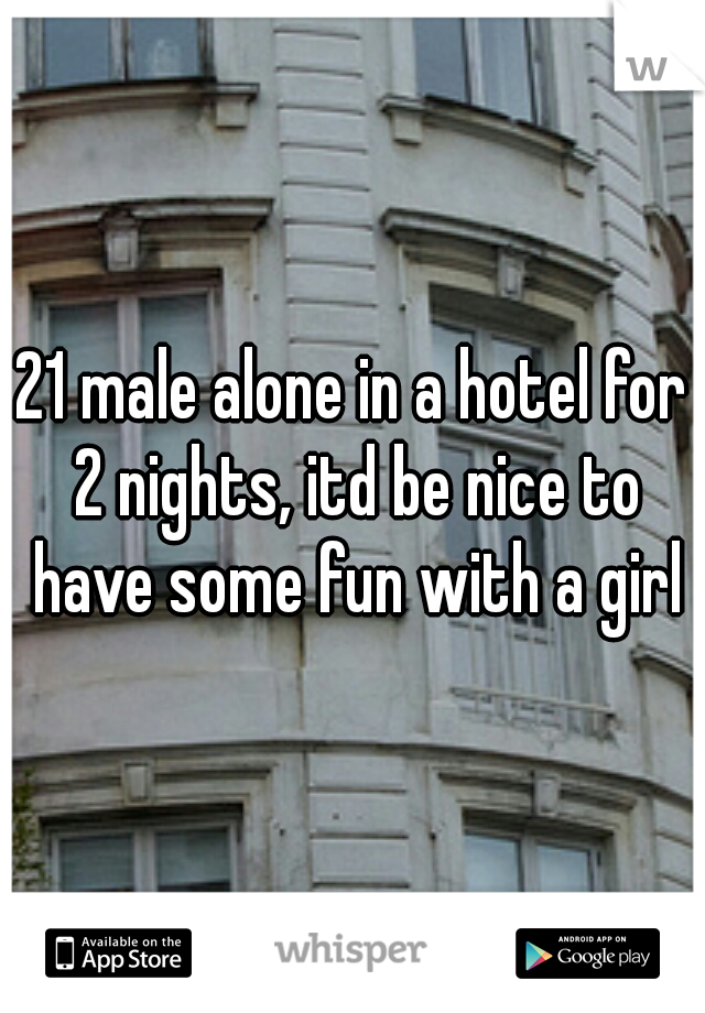 21 male alone in a hotel for 2 nights, itd be nice to have some fun with a girl
