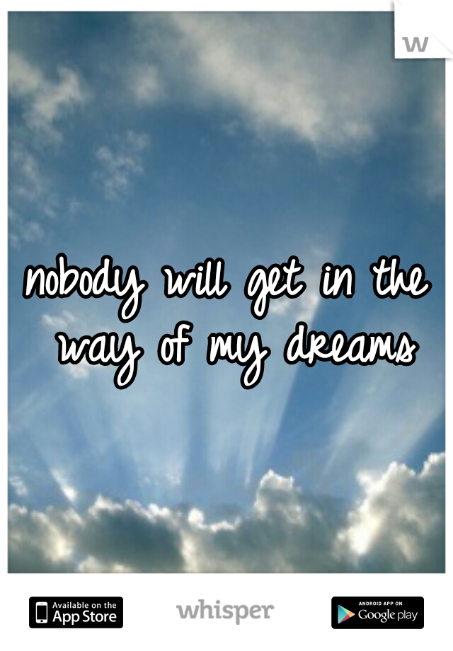 nobody will get in the way of my dreams