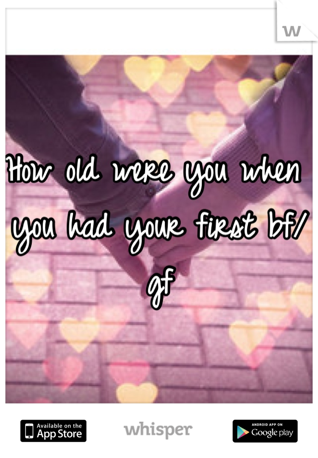 How old were you when you had your first bf/gf
