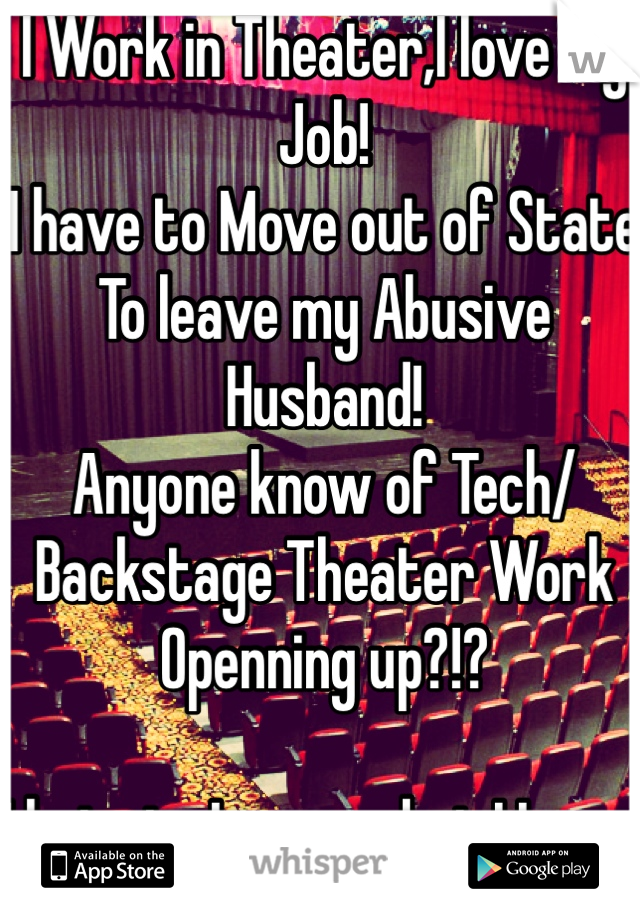 I Work in Theater,I love My Job! I have to Move out of State  To leave my Abusive Husband!  Anyone know of Tech/Backstage Theater Work Openning up?!?  I hate to Loose what I Love..
