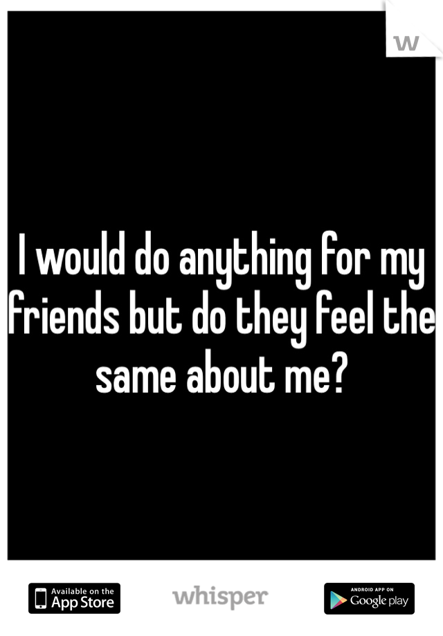 I would do anything for my friends but do they feel the same about me?