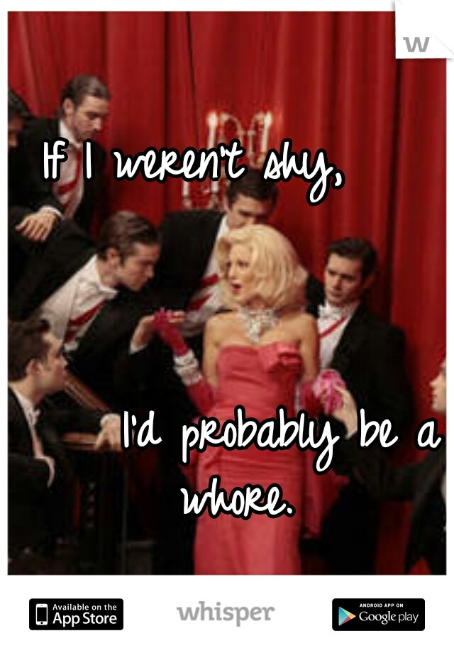 If I weren't shy,                                                                I'd probably be a whore.
