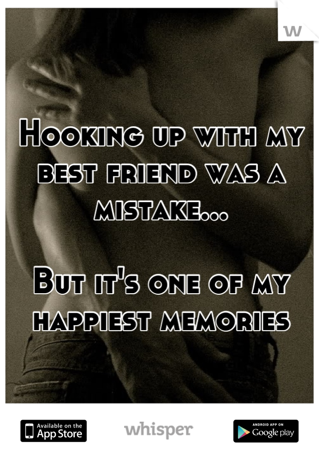 Hooking up with my best friend was a mistake...  But it's one of my happiest memories
