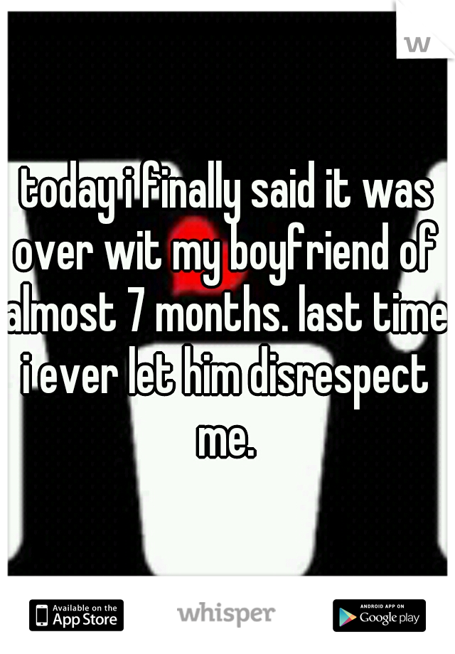 today i finally said it was over wit my boyfriend of almost 7 months. last time i ever let him disrespect me.