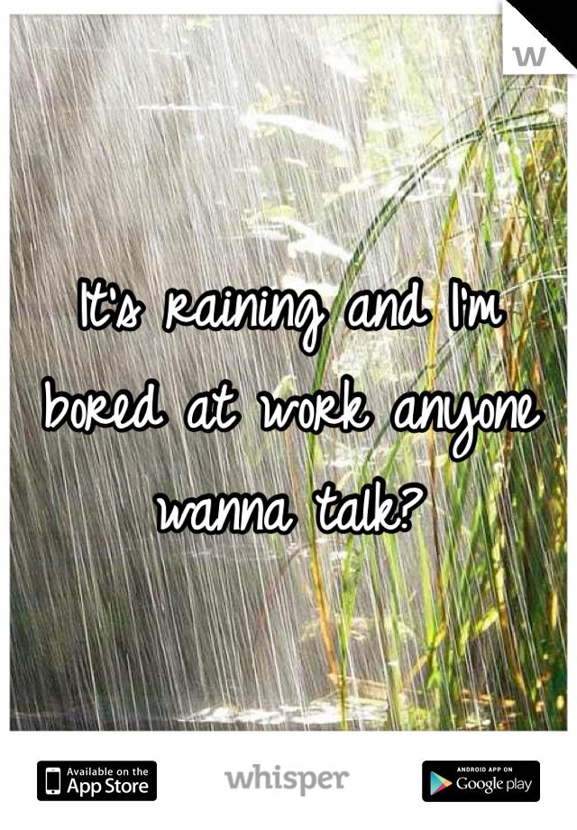 It's raining and I'm bored at work anyone wanna talk?