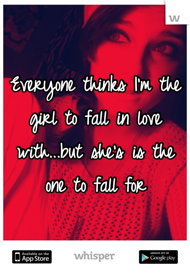 Everyone thinks I'm the girl to fall in love with...but she's is the one to fall for